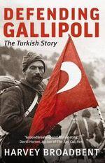 Defending Gallipoli the Turkish Story - Harvey Broadbent