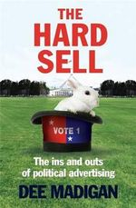 The Hard Sell : The Tricks of Political Advertising - Dee Madigan