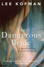 Dangerous Bride, the A Memoir of Love, Gods and Geography - Lee Kofman