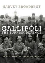 Gallipoli : The Turkish Defence - the Story from Turkish Documents - Harvey Broadbent