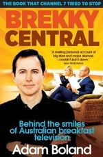 Brekky Central : Behind the Smiles of Australian Breakfast Television - Adam Boland