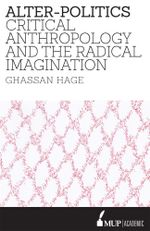 Alter-Politics Critical Anthropology, Political Passion and the R - Ghassan Hage