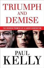 Triumph and Demise The broken promise of a Labor generation : NEW, UPDATED EDITION - Paul Kelly