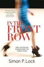 In the Front Row : How Australian Fashion Was Launched on the World Stage - Simon P. Lock