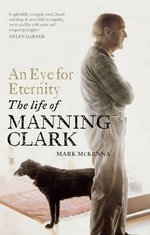 An Eye for Eternity : The Life of Manning Clark - Mark McKenna