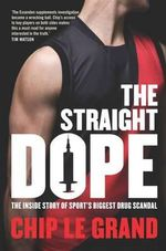 The Straight Dope : The Inside Story of Sport's Biggest Drug Scandal - Chip Le Grand