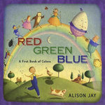 Red, Green, Blue : A First Book of Colors - Alison Jay