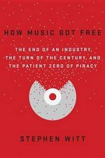 How Music Got Free : The End of an Industry, the Turn of the Century, and the Patient Zero of Piracy - Stephen Richard Witt