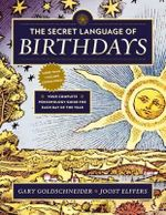 The Secret Language of Birthdays : Personology Profiles for Each Day of the Year - Gary Goldschneider