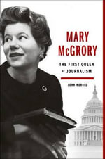 Mary McGrory : The First Queen of Journalism - John Norris