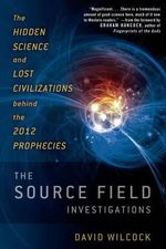 Source Field Investigations : The Hidden Science and Lost Civilizations Behind the 2012 Prophecies - David Wilcock
