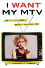 I Want My MTV : The Uncensored Story of the Music Video Revolution - Craig Marks