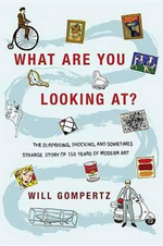 What Are You Looking At? : The Surprising, Shocking, and Sometimes Strange Story of 150 Years of Modern Art - Will Gompertz