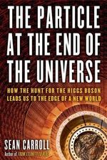 The Particle at the End of the Universe : How the Hunt for the Higgs Boson Leads Us to the Edge of a New World - Sean Carroll