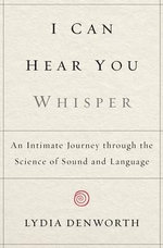 I Can Hear You Whisper : An Intimate Journey Through the Science of Sound and Language - Lydia Denworth