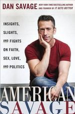 American Savage : Insights, Slights, and Fights on Faith, Sex, Love, and Politics - Dan Savage