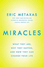 Miracles : What They Are, Why They Happen, and How They Can Change Your Life - Eric Metaxas