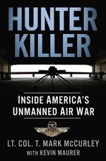 Hunter Killer : Inside America's Unmanned Air War - T Mark McCurley