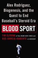 Blood Sport : Alex Rodriguez, Biogenesis, and the Quest to End Baseball's Steroid Era - Tim Elfrink