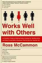 Works Well with Others : An Outsider's Guide to Shaking Hands, Shutting Up, Handling Jerks, and Other Crucial Skills in Business That No One Ever Teaches You - Ross McCammon