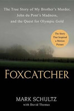 Foxcatcher : The True Story of My Brother's Murder, John Du Pont's Madness, and the Quest for Olympic Gold - Mark Schultz, MD