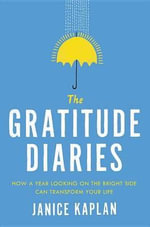 The Gratitude Diaries : How a Year Looking on the Bright Side Transformed My Life - Janice Kaplan
