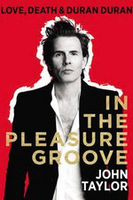 In the Pleasure Groove : Love, Death, and Duran Duran - John Taylor