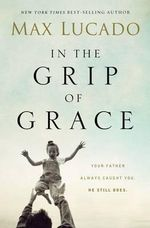 In the Grip of Grace : Your Father Always Caught You. He Still Does - Max Lucado