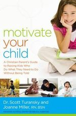 Motivate Your Child : A Christian Parent's Guide to Raising Kids Who Do What They Need to Do Without Being Told - Scott Turansky