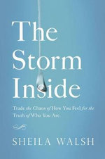 The Storm Inside (International Edition) : Trade the Chaos of How You Feel for the Truth of Who You Are - Sheila Walsh