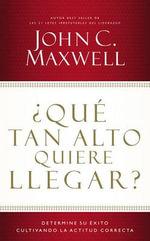 Que Tan Alto Quiere Llegar? : Determine Su Exito Cultivando La Actitud Correcta - John C Maxwell