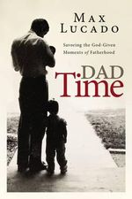 Dad Time : Savoring the God-Given Moments of Fatherhood - Max Lucado