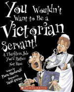 You Wouldn't Want to Be a Victorian Servant! : A Thankless Job You'd Rather Not Have - Fiona MacDonald