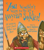 You Wouldn't Want to Be an Assyrian Soldier! : An Ancient Army You'd Rather Not Join - Rupert Matthews