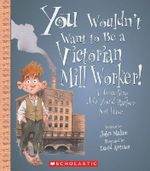 You Wouldn't Want to Be a Victorian Mill Worker! : A Grueling Job You'd Rather Not Have - John Malam