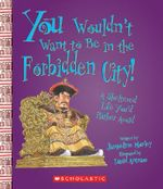You Wouldn't Want to Be in the Forbidden City! : A Sheltered Life You'd Rather Avoid - Jacqueline Morley