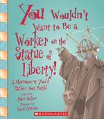 You Wouldnt Want to Be a Worker on the Statue of Liberty! : A Monument Youd Rather Not Build - John Malam