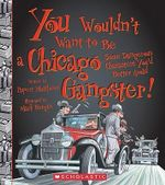 You Wouldn't Want to Be a Chicago Gangster! : Some Dangerous Characters You'd Better Avoid - Rupert Matthews