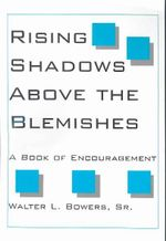 Rising Shadows Above the Blemishes : A Book of Encouragement - Dr Walter L. Bowers Sr