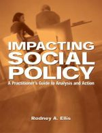 Impacting Social Policy : A Practitioner's Guide to Analysis and Action - Rodney A. Ellis