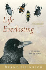Life Everlasting : The Animal Way of Death - Bernd Heinrich