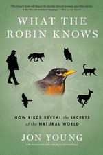 What the Robin Knows : How Birds Reveal the Secrets of the Natural World - Jon Young