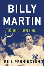 Billy Martin : Baseball's Flawed Genius - Bill Pennington