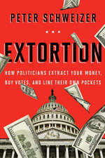 Extortion : How Politicians Extract Your Money, Buy Votes, and Line Their Own Pockets - Peter Schweizer