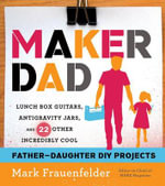 Maker Dad : Lunch Box Guitars, Antigravity Jars, and 22 Other Incredibly Cool Father-Daughter DIY Projects - Mark Frauenfelder