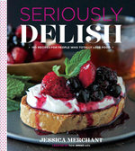 Seriously Delish : 150 Recipes for People Who Totally Love Food - Jessica Merchant
