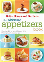 The Ultimate Appetizers Book : More than 450 No-Fuss Nibbles and Drinks, Plus Simple Party PlanningTips - Better Homes and Gardens