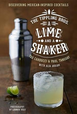 The Tippling Bros. a Lime and a Shaker : Discovering Mexican-Inspired Cocktails - Tad Carducci