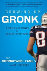 Growing Up Gronk : A Family's Story of Raising Champions - Gordon Gronkowski