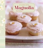 At Home with Magnolia : Classic American Recipes from the Founder of Magnolia Bakery - Allysa Torey